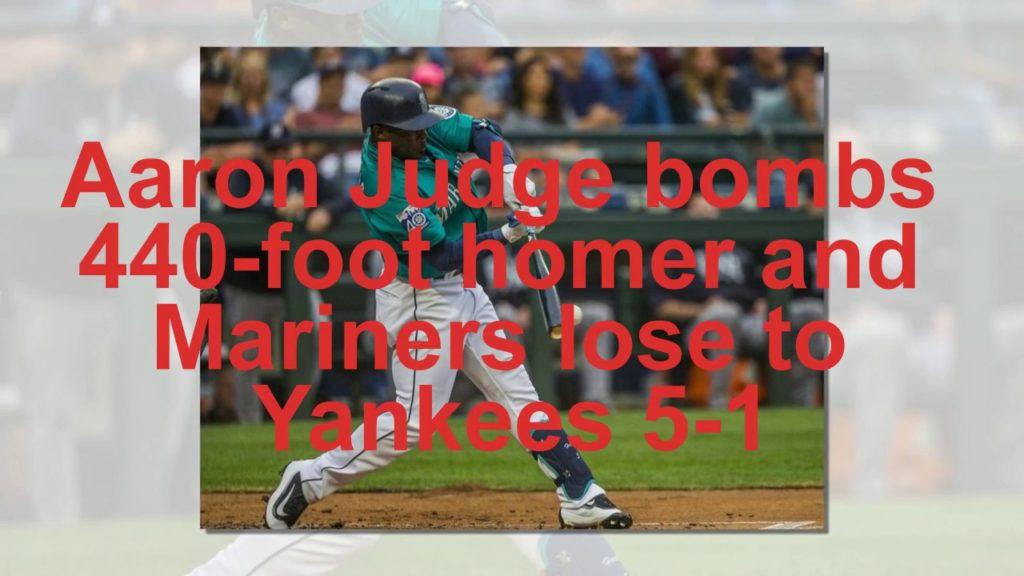Aaron Judge bombs 440 foot homer and Mariners lose to Yankees 5 1