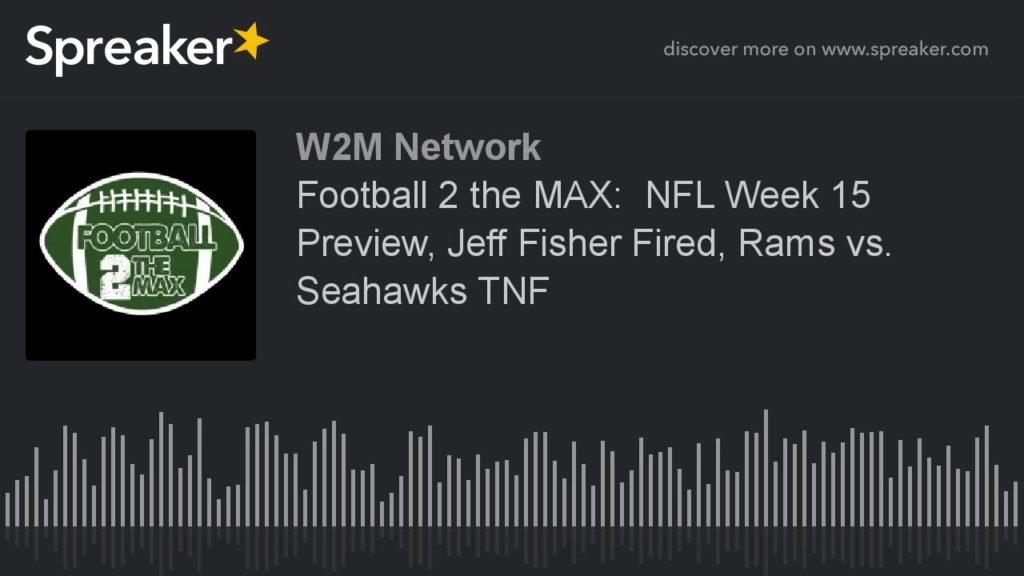 Football 2 the MAX:  NFL Week 15 Preview, Jeff Fisher Fired, Rams vs. Seahawks TNF
